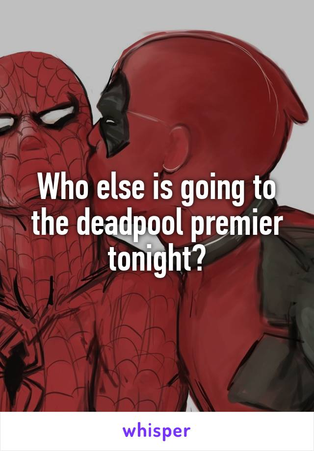 Who else is going to the deadpool premier tonight?