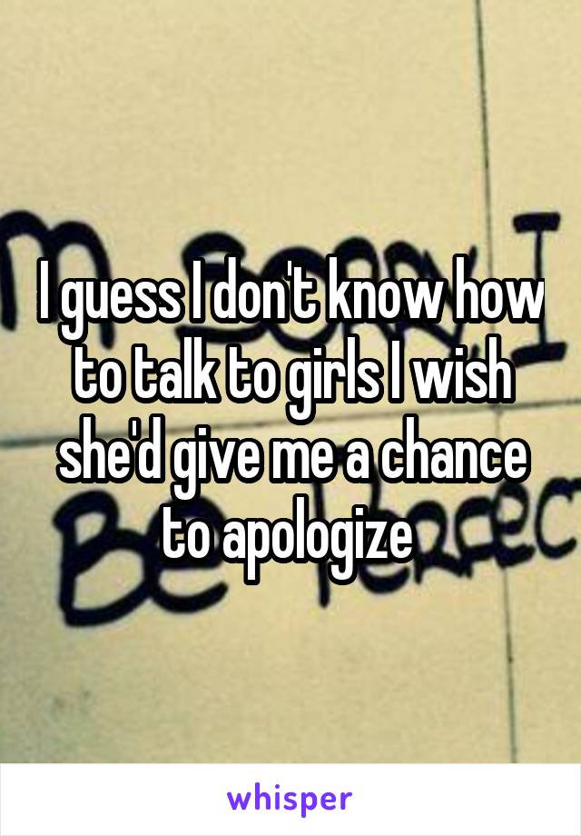 I guess I don't know how to talk to girls I wish she'd give me a chance to apologize