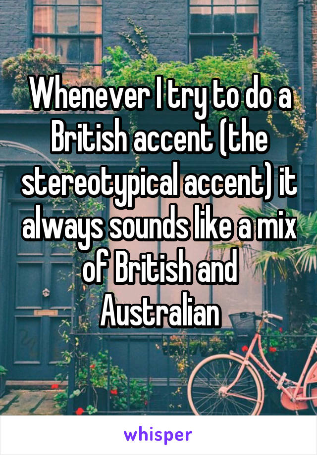 Whenever I try to do a British accent (the stereotypical accent) it always sounds like a mix of British and Australian