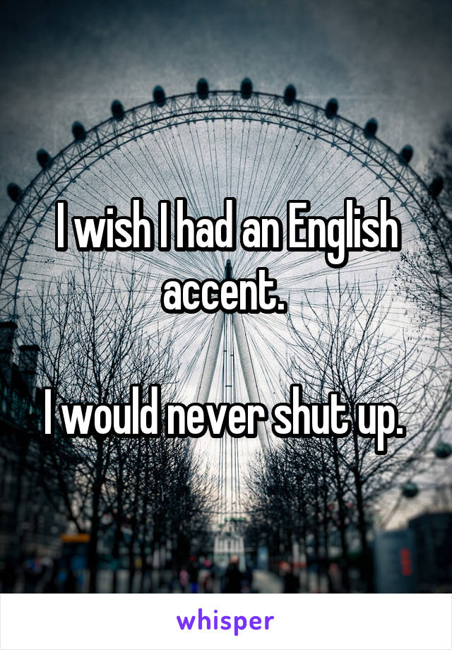 I wish I had an English accent.   I would never shut up.