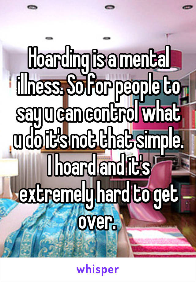 Hoarding is a mental illness. So for people to say u can control what u do it's not that simple. I hoard and it's extremely hard to get over.