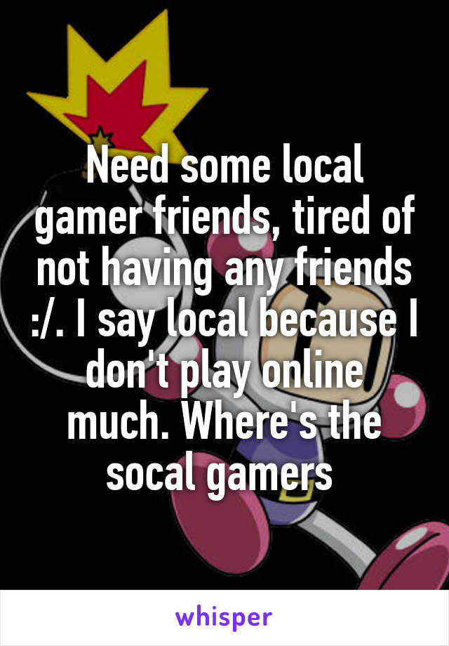 Need some local gamer friends, tired of not having any friends :/. I say local because I don't play online much. Where's the socal gamers