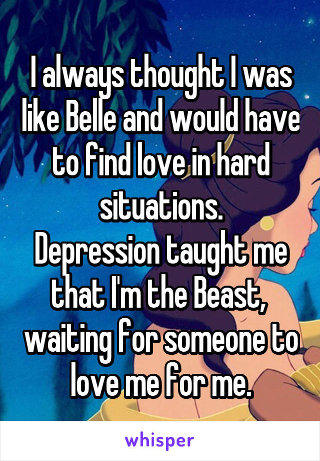 I always thought I was like Belle and would have to find love in hard situations. Depression taught me that I'm the Beast,  waiting for someone to love me for me.