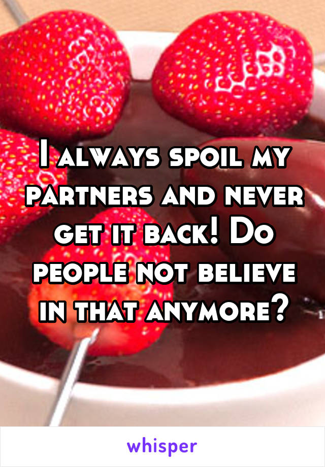 I always spoil my partners and never get it back! Do people not believe in that anymore?