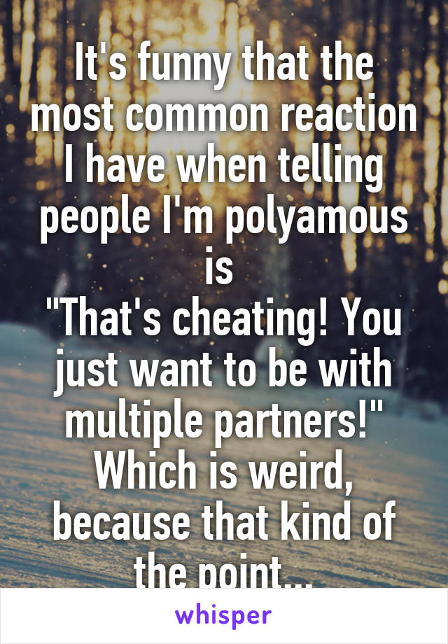 "It's funny that the most common reaction I have when telling people I'm polyamous is  ""That's cheating! You just want to be with multiple partners!"" Which is weird, because that kind of the point..."