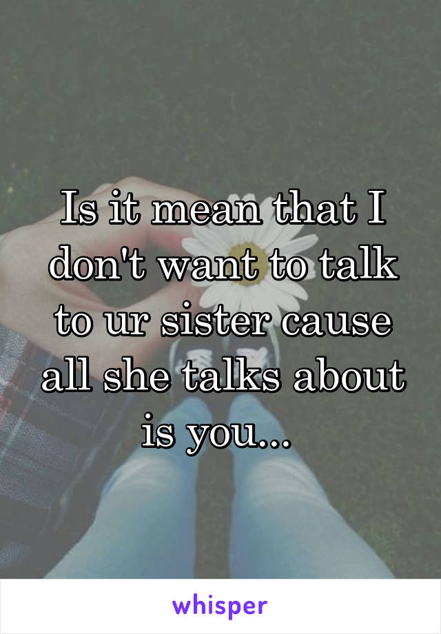 Is it mean that I don't want to talk to ur sister cause all she talks about is you...