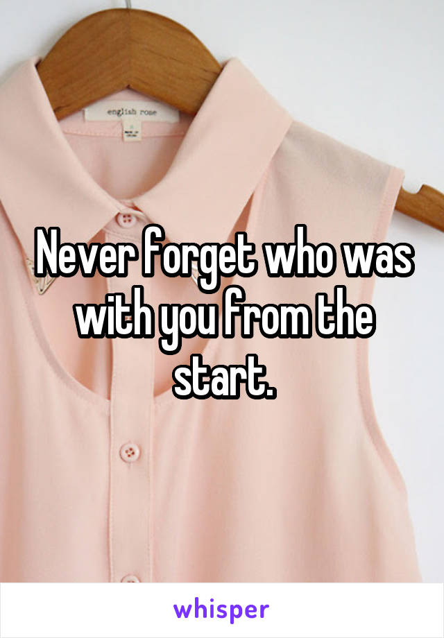 Never forget who was with you from the start.