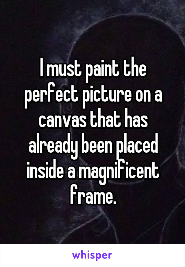 I must paint the perfect picture on a canvas that has already been placed inside a magnificent frame.