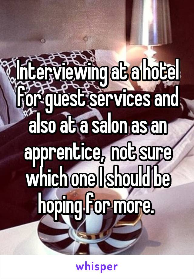 Interviewing at a hotel for guest services and also at a salon as an apprentice,  not sure which one I should be hoping for more.