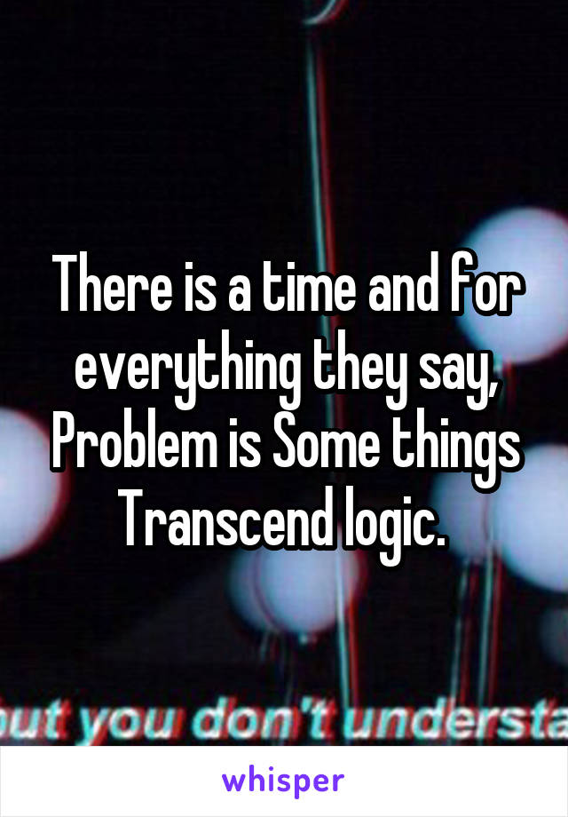 There is a time and for everything they say, Problem is Some things Transcend logic.