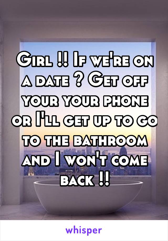 Girl !! If we're on a date ? Get off your your phone or I'll get up to go to the bathroom and I won't come back !!