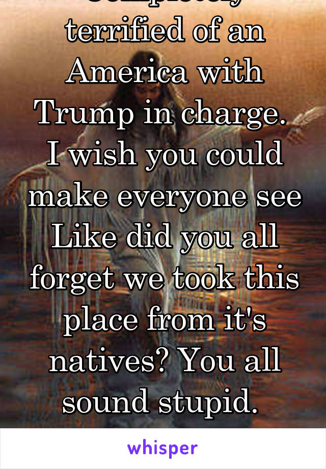 Completely terrified of an America with Trump in charge.  I wish you could make everyone see Like did you all forget we took this place from it's natives? You all sound stupid.  From a white girl...