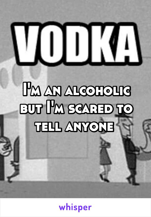 I'm an alcoholic but I'm scared to tell anyone