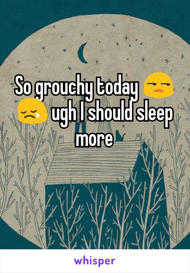 So grouchy today 😒😢 ugh I should sleep more