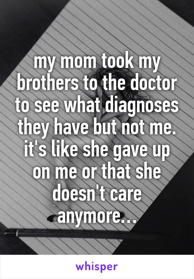 my mom took my brothers to the doctor to see what diagnoses they have but not me. it's like she gave up on me or that she doesn't care anymore…