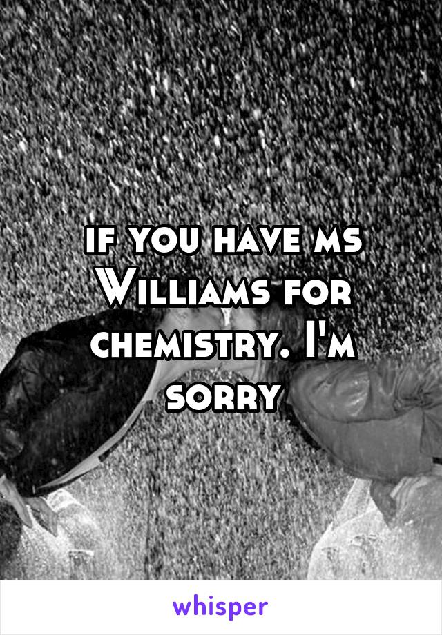 if you have ms Williams for chemistry. I'm sorry
