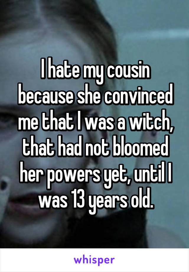 I hate my cousin because she convinced me that I was a witch, that had not bloomed her powers yet, until I was 13 years old.