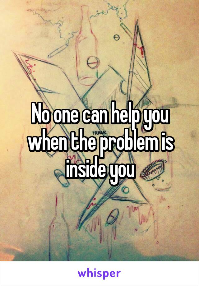 No one can help you when the problem is inside you