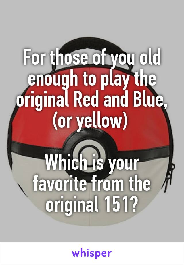 For those of you old enough to play the original Red and Blue, (or yellow)   Which is your favorite from the original 151?