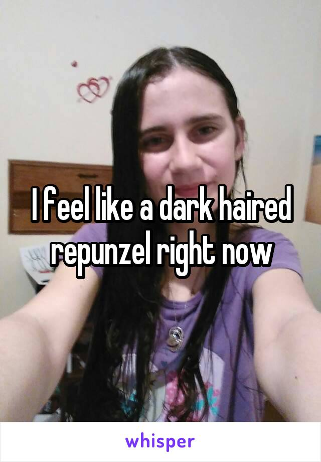 I feel like a dark haired repunzel right now