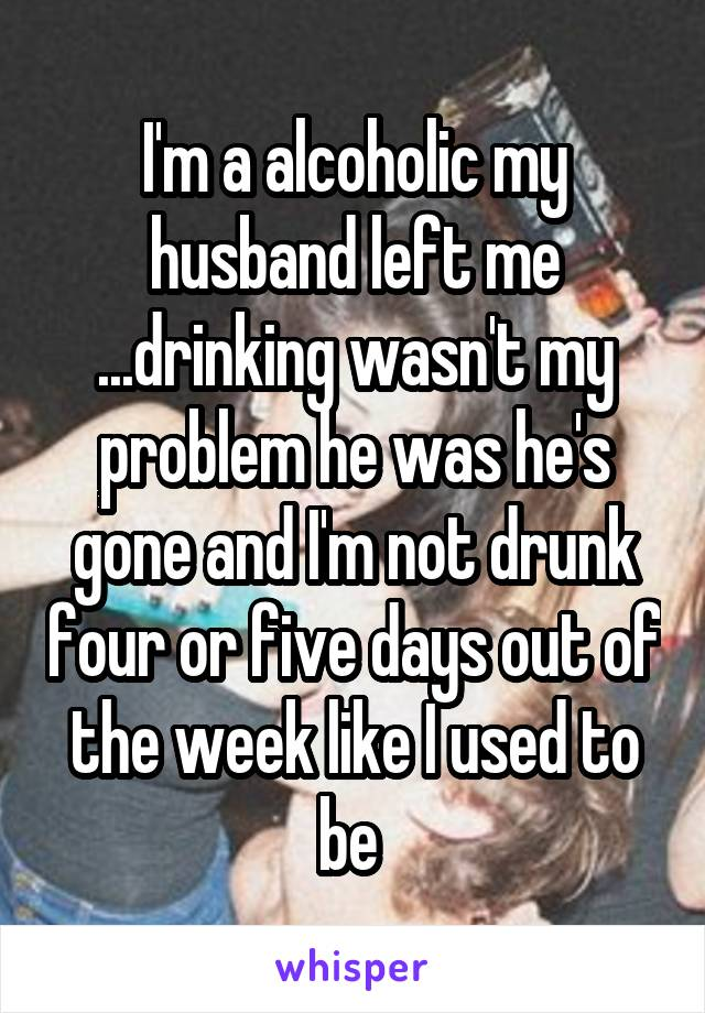 I'm a alcoholic my husband left me ...drinking wasn't my problem he was he's gone and I'm not drunk four or five days out of the week like I used to be