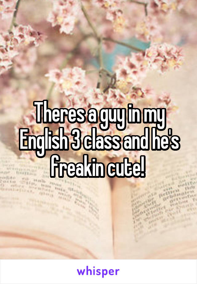 Theres a guy in my English 3 class and he's freakin cute!