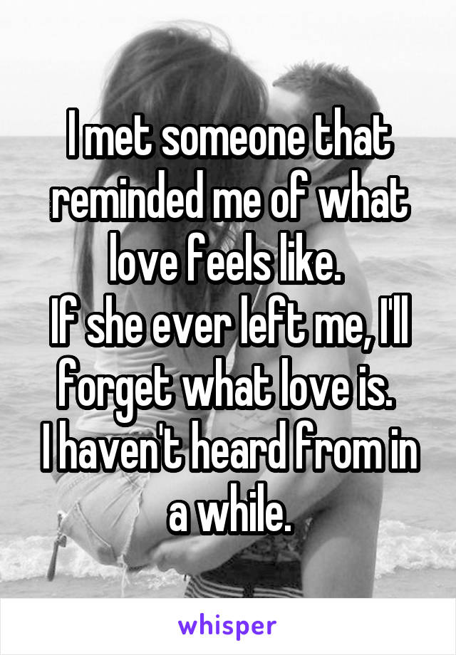 I met someone that reminded me of what love feels like.  If she ever left me, I'll forget what love is.  I haven't heard from in a while.