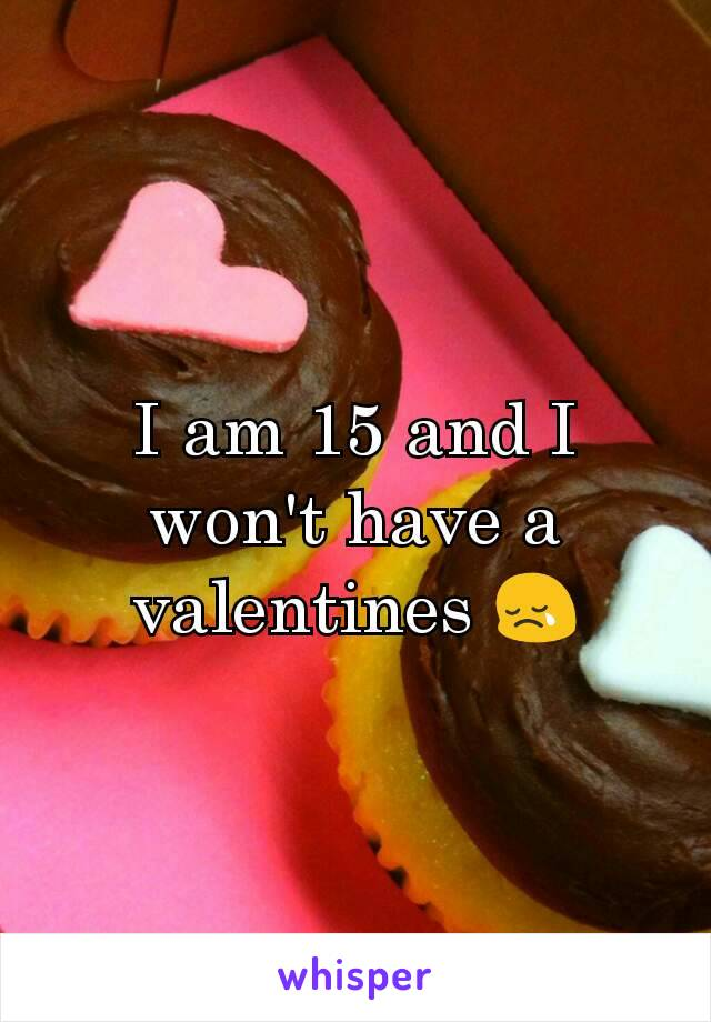 I am 15 and I won't have a valentines 😢