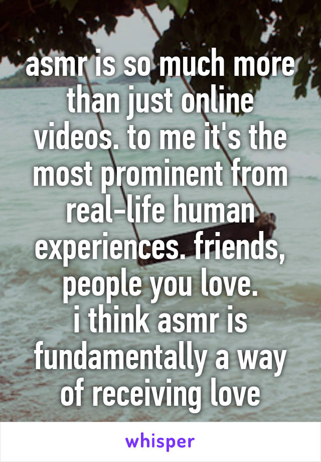asmr is so much more than just online videos. to me it's the most prominent from real-life human experiences. friends, people you love. i think asmr is fundamentally a way of receiving love
