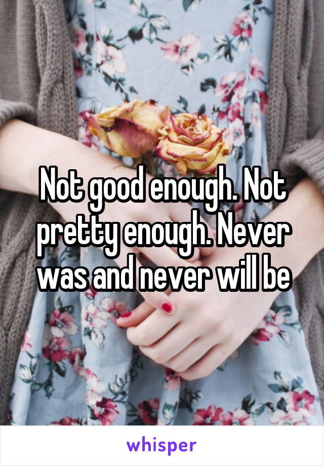 Not good enough. Not pretty enough. Never was and never will be