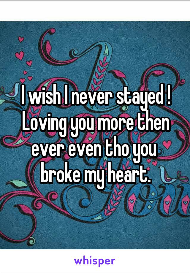 I wish I never stayed ! Loving you more then ever even tho you  broke my heart.