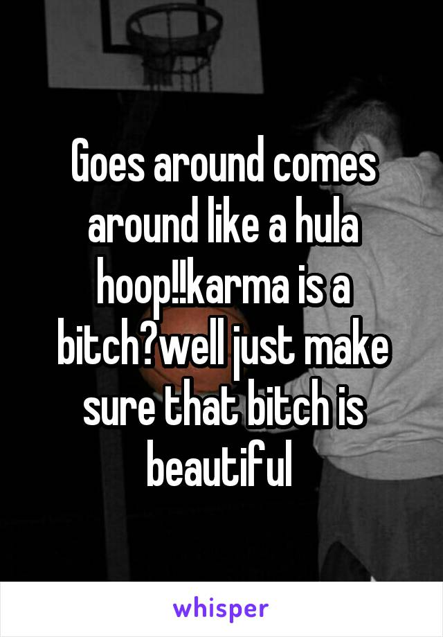Goes around comes around like a hula hoop!!karma is a bitch?well just make sure that bitch is beautiful