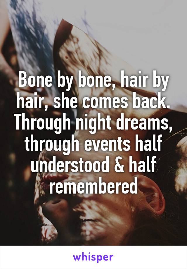 Bone by bone, hair by hair, she comes back. Through night dreams, through events half understood & half remembered