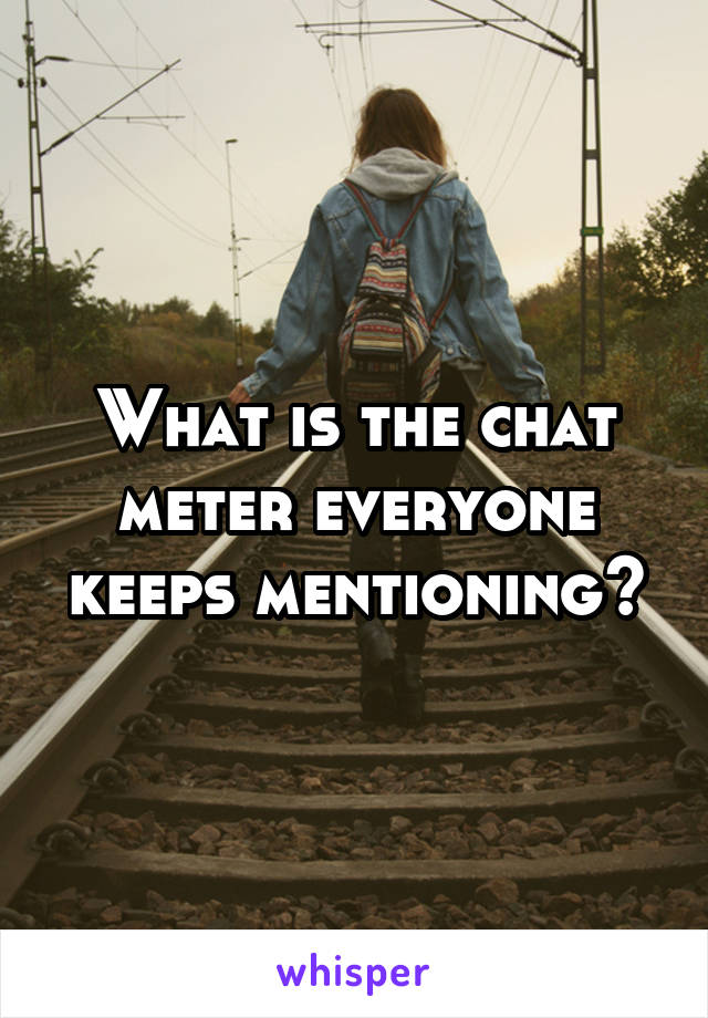 What is the chat meter everyone keeps mentioning?