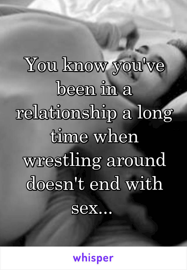 You know you've been in a relationship a long time when wrestling around doesn't end with sex...
