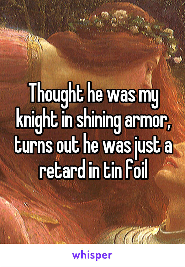 Thought he was my knight in shining armor, turns out he was just a retard in tin foil