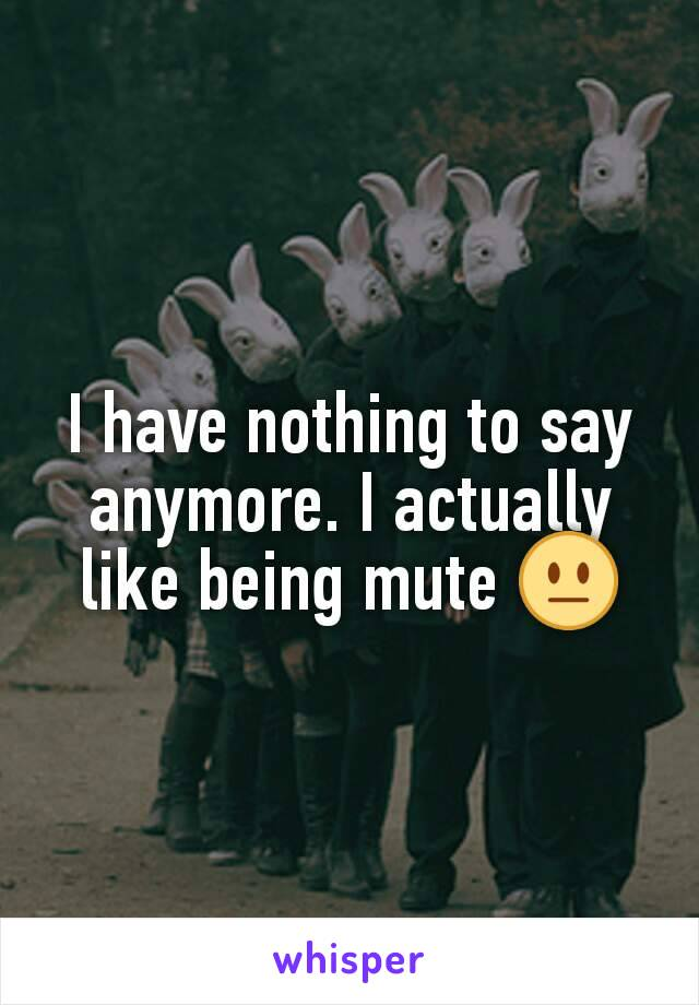 I have nothing to say anymore. I actually like being mute 😐