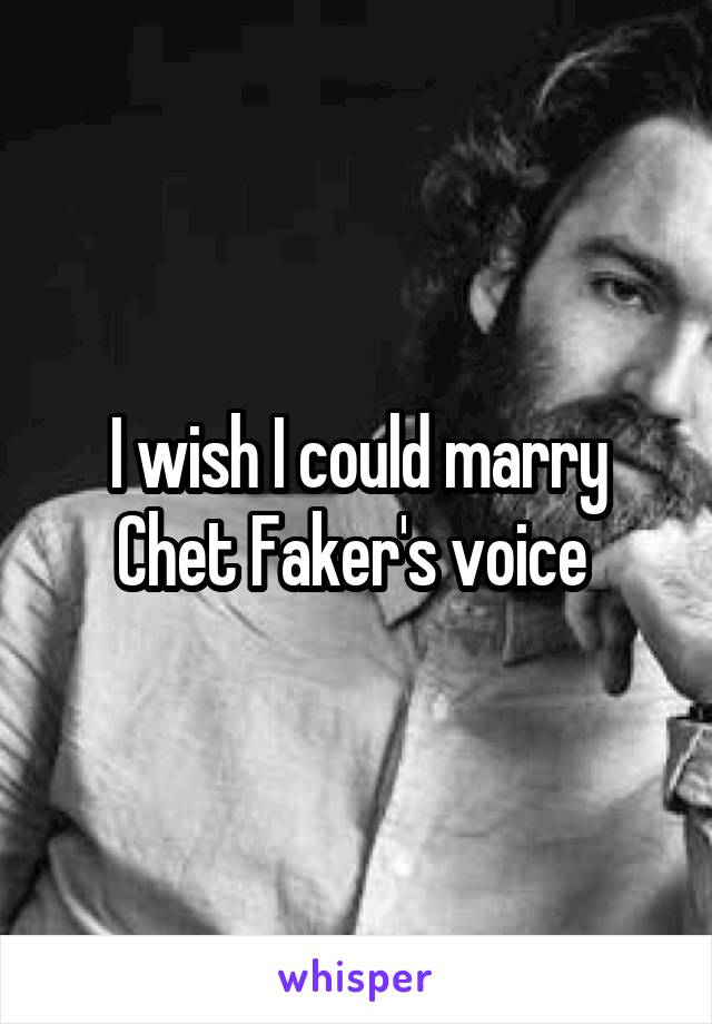 I wish I could marry Chet Faker's voice