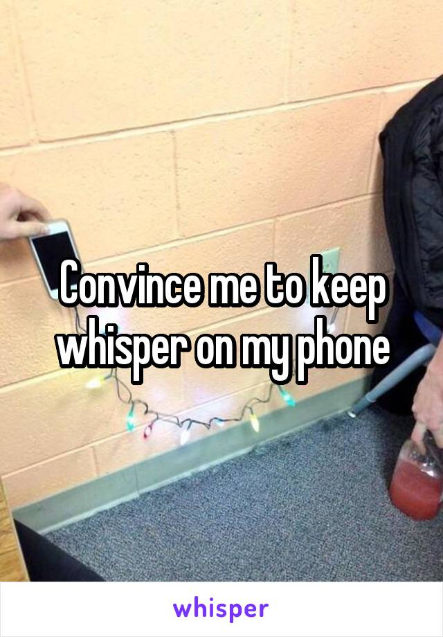 Convince me to keep whisper on my phone