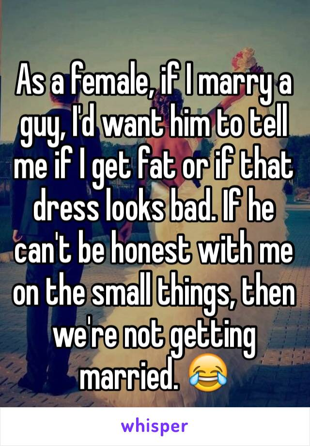 As a female, if I marry a guy, I'd want him to tell me if I get fat or if that dress looks bad. If he can't be honest with me on the small things, then we're not getting married. 😂