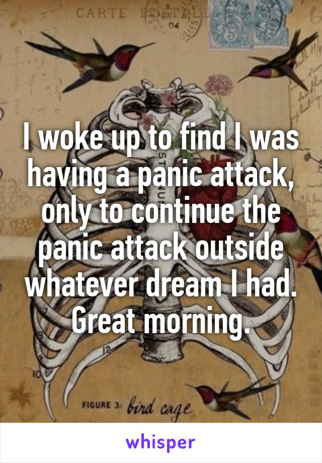 I woke up to find I was having a panic attack, only to continue the panic attack outside whatever dream I had. Great morning.