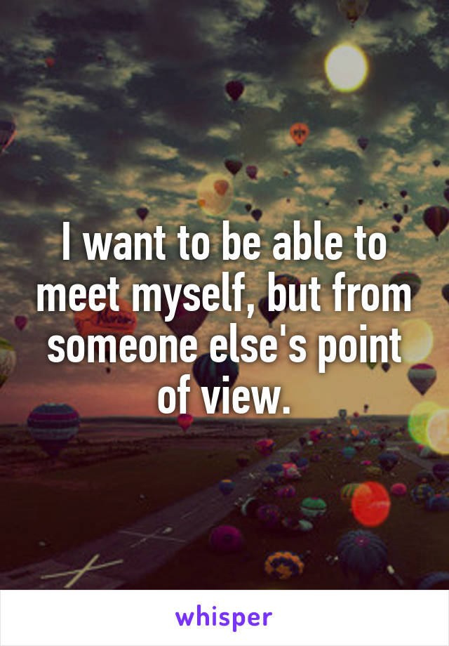 I want to be able to meet myself, but from someone else's point of view.