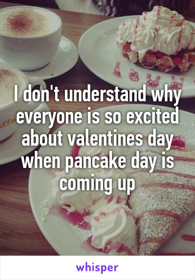 I don't understand why everyone is so excited about valentines day when pancake day is coming up