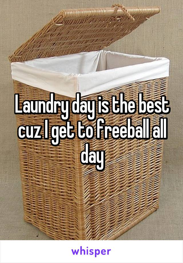 Laundry day is the best cuz I get to freeball all day
