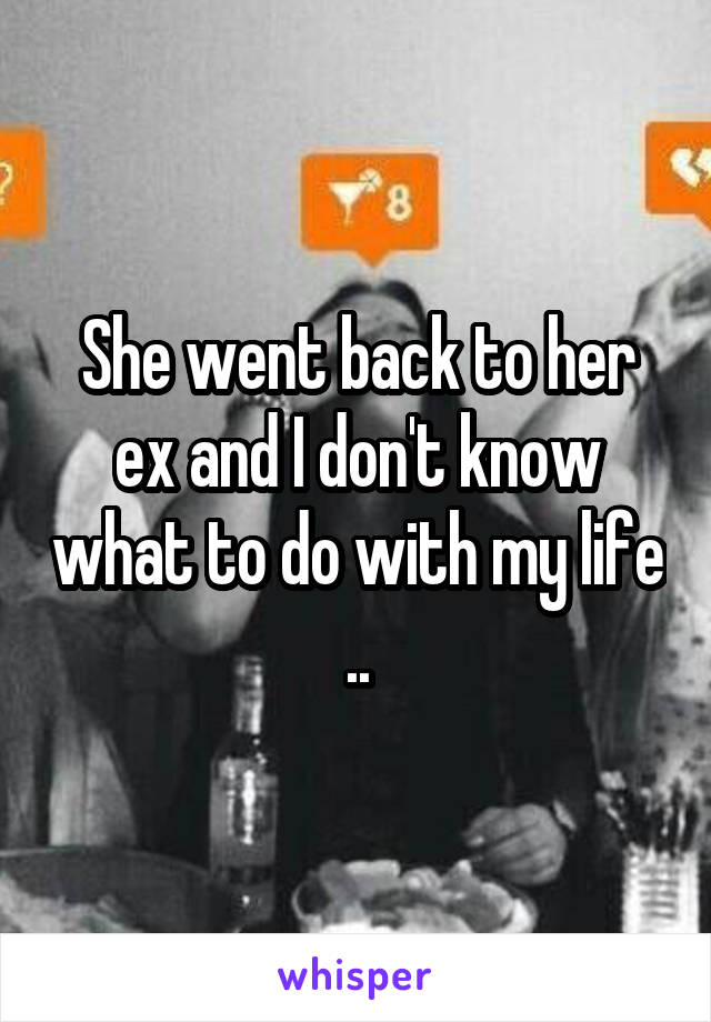 She went back to her ex and I don't know what to do with my life ..