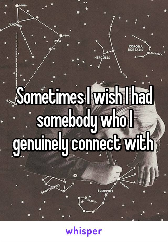 Sometimes I wish I had somebody who I genuinely connect with