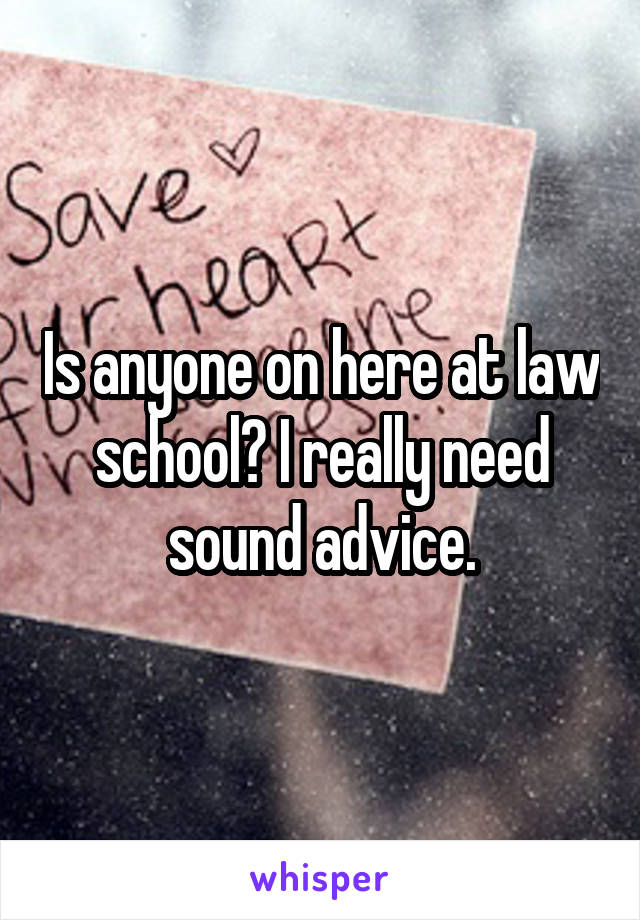 Is anyone on here at law school? I really need sound advice.