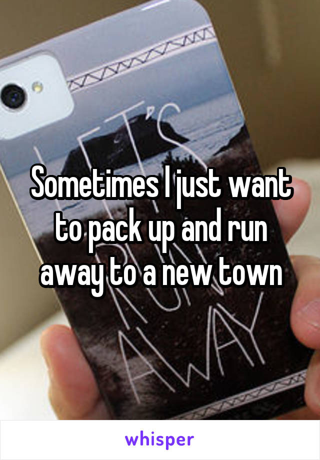 Sometimes I just want to pack up and run away to a new town