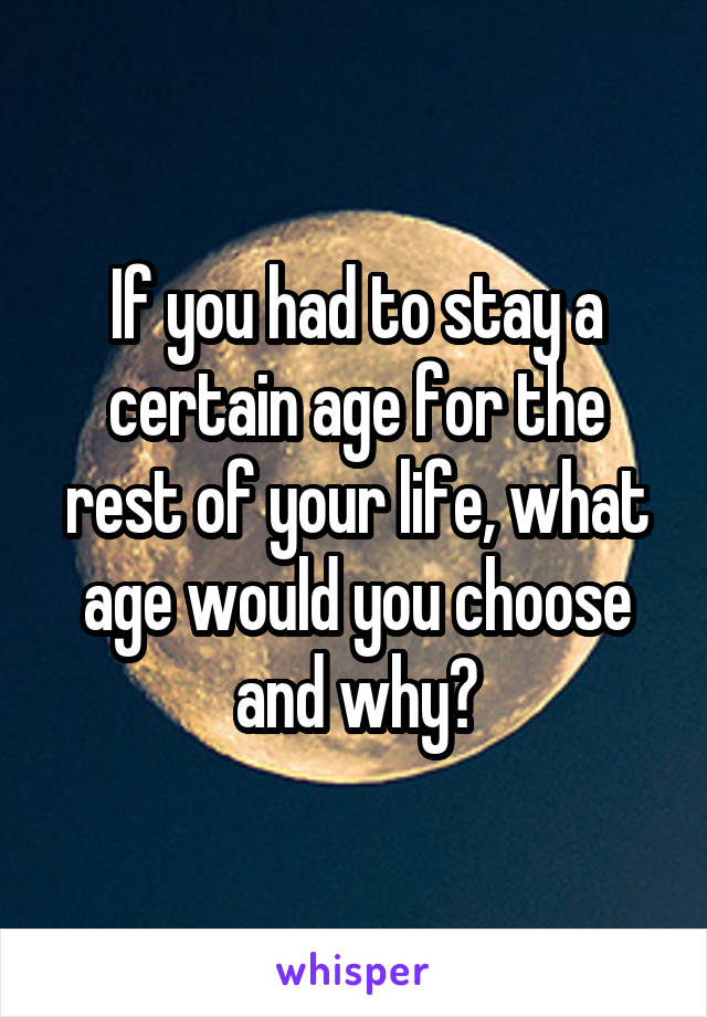 If you had to stay a certain age for the rest of your life, what age would you choose and why?