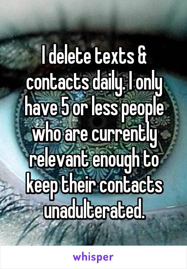 I delete texts & contacts daily. I only have 5 or less people who are currently relevant enough to keep their contacts unadulterated.